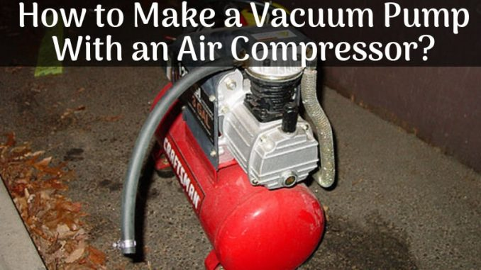 How to Make a Vacuum Pump With an Air Compressor